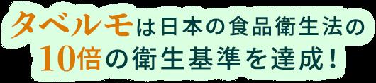 タベルモは日本の食品衛生法の10倍の衛生基準を達成!